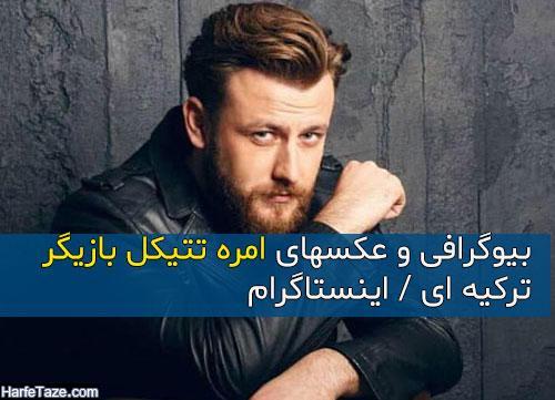 بیوگرافی و عکسهای امره تتیکل بازیگر ترکیه ای فصل شام ایرانی 2