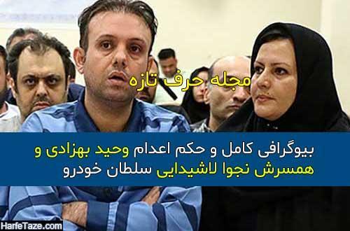بیوگرافی کامل و حکم اعدام وحید بهزادی و همسرش نجوا لاشیدایی سلطان خودرو