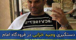 خبر دستگیری وحید خزایی در فرودگاه امام توسط سپاه
