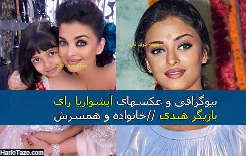 بیوگرافی و عکسهای دیده نشده آیشواریا رای بازیگر هندی + خانواده و همسرش