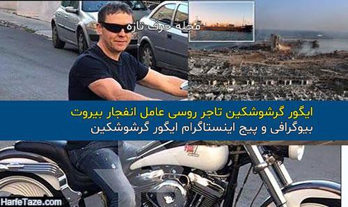 ایگور گرشوشکین تاجر روسی عامل انفجار بیروت کیست + بیوگرافی و اینستاگرام ایگور گرشوشکین