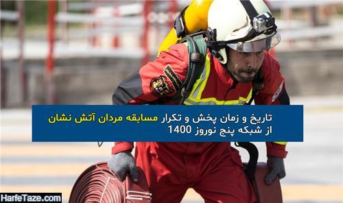 تاریخ و زمان پخش و تکرار مسابقه مردان آتش نشان از شبکه پنج نوروز 1400