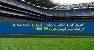 آخرین آمار و اسامی بازیکنان خریداری شده تیم ها در لیگ برتر فوتبال ایران ۹۹ ۱۴۰۰