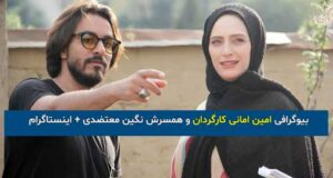 بیوگرافی امین امانی کارگردان و همسرش نگین معتضدی + زندگینامه