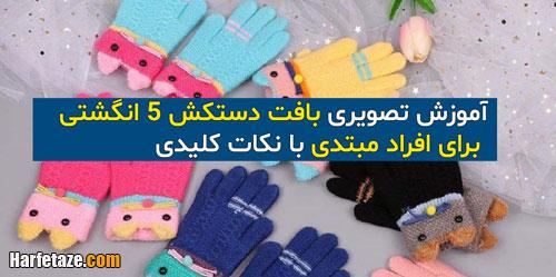 آموزش تصویری بافتن دستکش 5 انگشتی برای افراد مبتدی با نکات کلیدی
