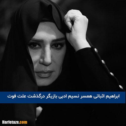 درگذشت ابراهیم اثباتی همسر نسیم ادبی بازیگر