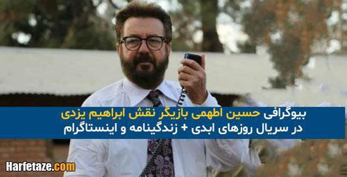 بیوگرافی حسین اطهمی بازیگر نقش ابراهیم یزدی در سریال روزهای ابدی +زندگینامه و همسر