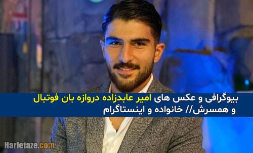 بیوگرافی «امیر عابدزاده» دروازه بان فوتبال و همسرش + خانواده و اینستاگرام