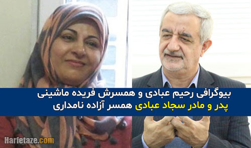 بیوگرافی رحیم عبادی و همسرش فریده ماشینی و فرزندانش سجاد و مریم + خانواده و سوابق