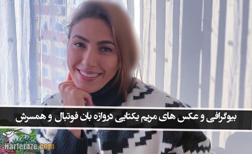 بیوگرافی مریم یکتایی دروازه بان فوتبال و همسرش + زندگینامه و مهاجرت و کشف حجاب