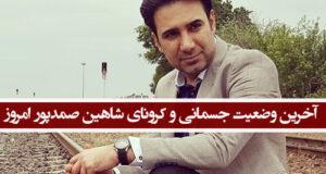 آخرین وضعیت جسمانی و کرونای شاهین صمدپور امروز