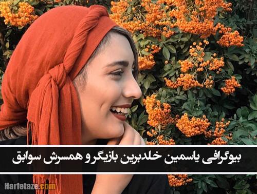 بیوگرافی یاسمین خلدبرین بازیگر و همسرش + زندگی شخصی با عکسهای جدید