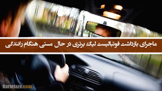 ماجرای بازداشت س . و فوتبالیست لیگ برتری در حال مستی هنگام رانندگی