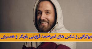 بیوگرافی امیراحمد قزوینی و همسرش + زندگی شخصی و بازیگری با عکس