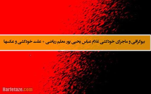 بیوگرافی و ماجرای خودکشی غلام عباس یحیی پور معلم ریاضی + علت خودکشی و عکس ها