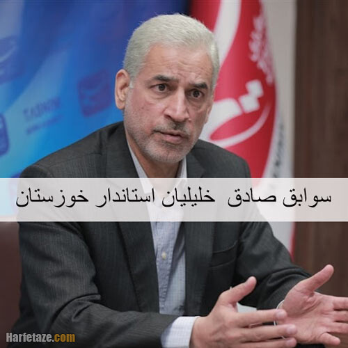 بیوگرافی و سوابق صادق خلیلیان استاندار خوزستان
